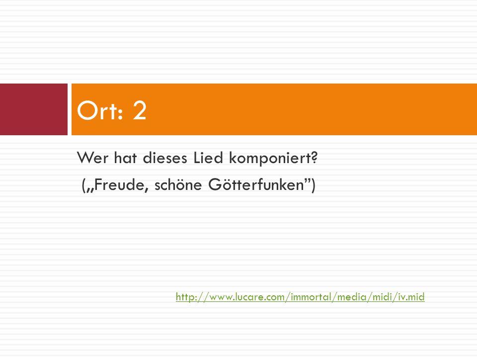 "Wer hat dieses Lied komponiert? (,,Freude, schöne Götterfunken"") Ort: 2 http://www.lucare.com/immortal/media/midi/iv.mid"
