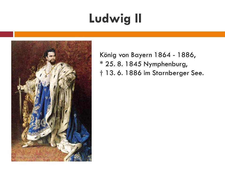 Ludwig II König von Bayern 1864 - 1886, * 25. 8. 1845 Nymphenburg, † 13. 6. 1886 im Starnberger See.