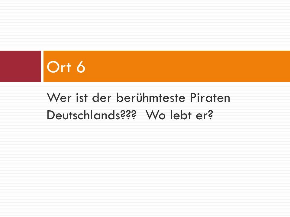 Wer ist der berühmteste Piraten Deutschlands??? Wo lebt er? Ort 6