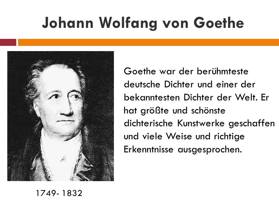 Johann Wolfang von Goethe 1749- 1832 Goethe war der berühmteste deutsche Dichter und einer der bekanntesten Dichter der Welt. Er hat größte und schöns