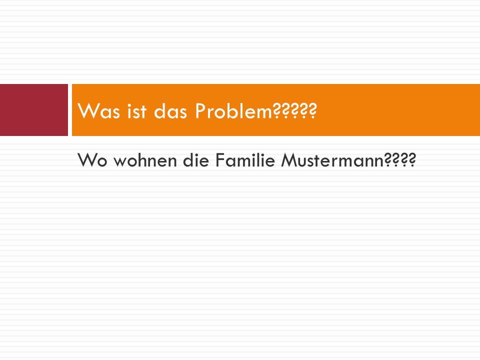 Wo wohnen die Familie Mustermann???? Was ist das Problem?????
