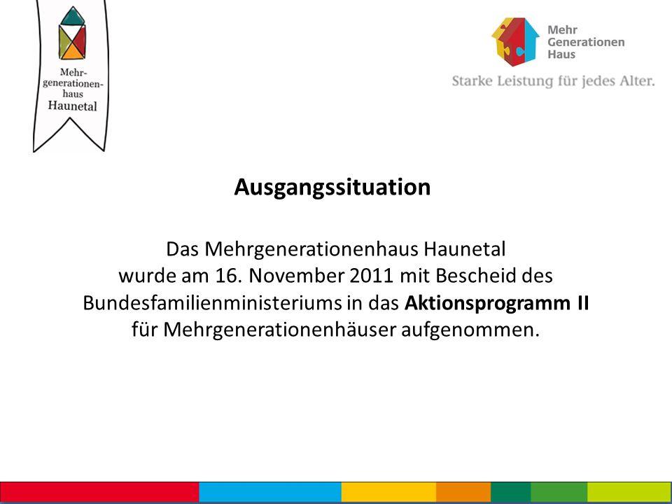 Ausgangssituation Das Mehrgenerationenhaus Haunetal wurde am 16. November 2011 mit Bescheid des Bundesfamilienministeriums in das Aktionsprogramm II f