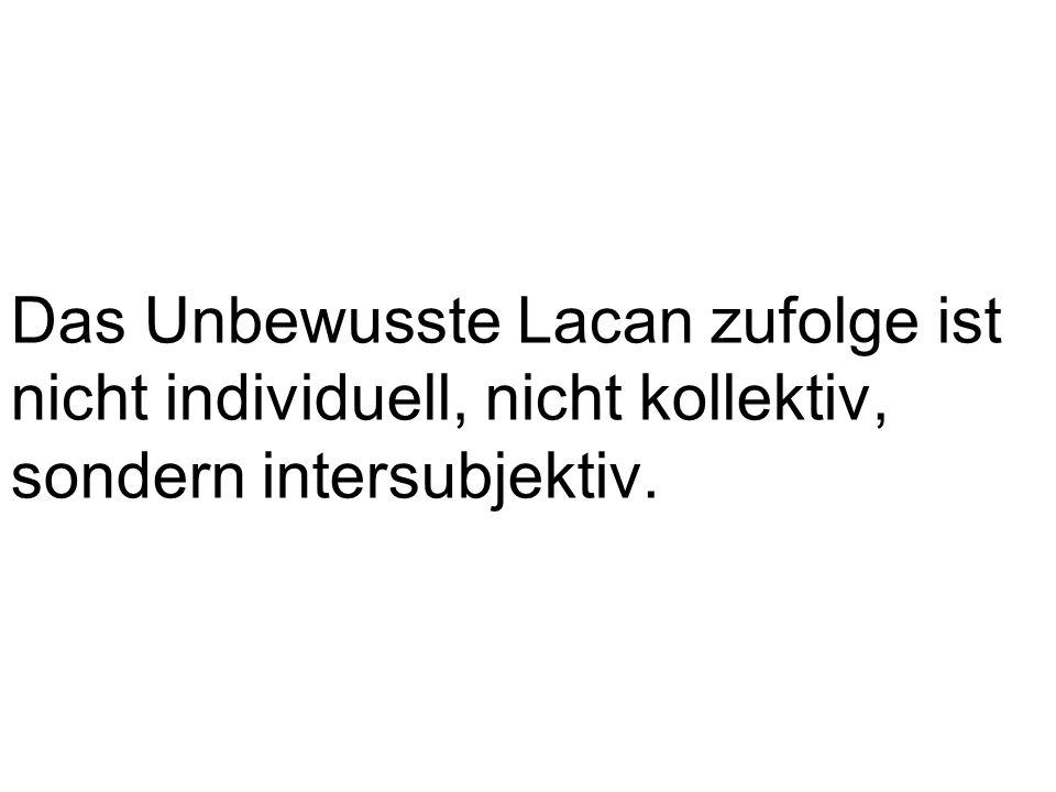 Das Unbewusste Lacan zufolge ist nicht individuell, nicht kollektiv, sondern intersubjektiv.