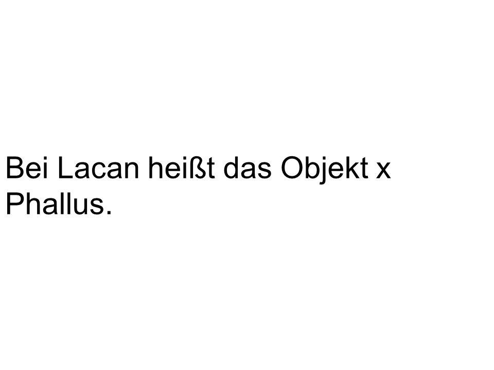 Bei Lacan heißt das Objekt x Phallus.