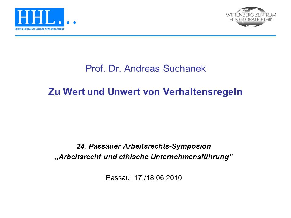 """Prof. Dr. Andreas Suchanek Zu Wert und Unwert von Verhaltensregeln 24. Passauer Arbeitsrechts-Symposion """"Arbeitsrecht und ethische Unternehmensführung"""