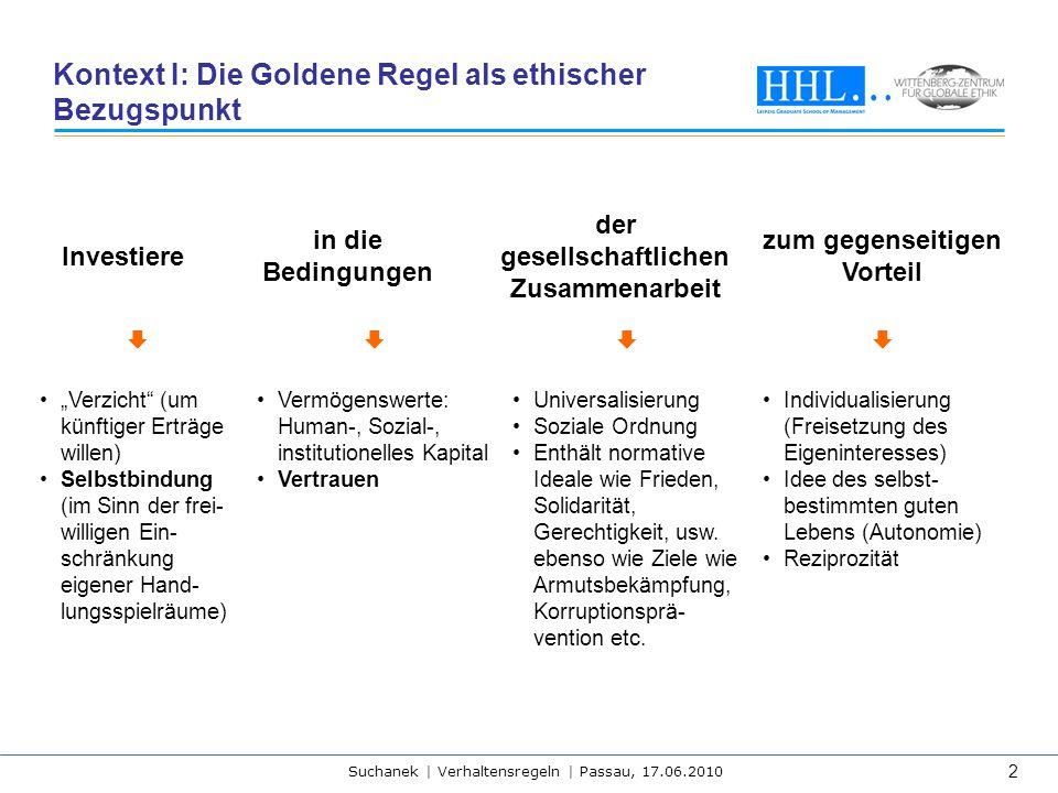 Suchanek | Verhaltensregeln | Passau, 17.06.2010 2 Kontext I: Die Goldene Regel als ethischer Bezugspunkt Investiere in die Bedingungen der gesellscha