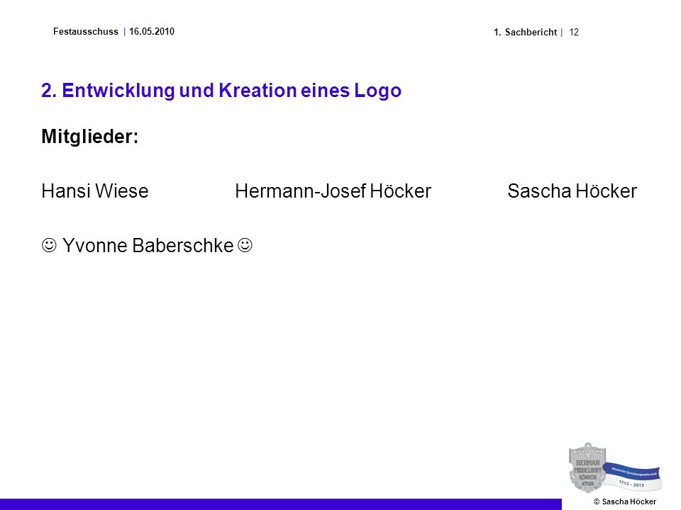 121. Sachbericht | Festausschuss | 16.05.2010 © Sascha Höcker 2. Entwicklung und Kreation eines Logo Mitglieder: Hansi Wiese Hermann-Josef Höcker Sasc
