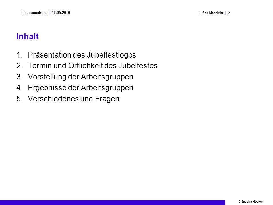 21. Sachbericht | Festausschuss | 16.05.2010 © Sascha Höcker Inhalt 1.Präsentation des Jubelfestlogos 2.Termin und Örtlichkeit des Jubelfestes 3.Vorst