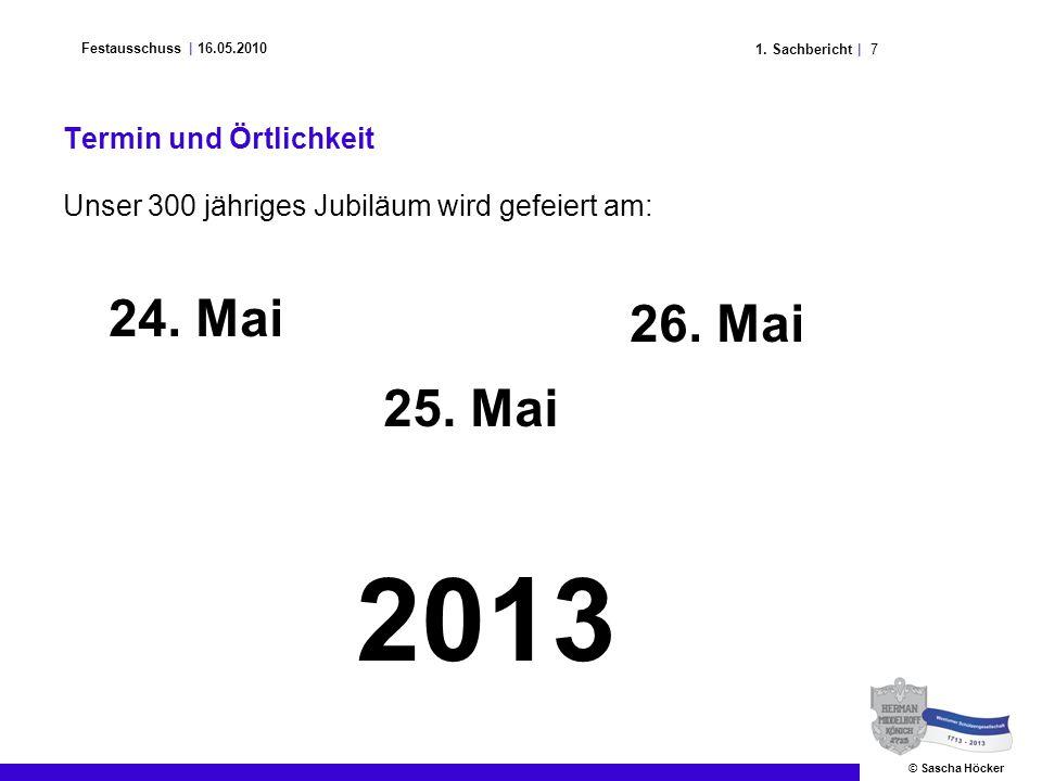 71. Sachbericht | Festausschuss | 16.05.2010 © Sascha Höcker Termin und Örtlichkeit Unser 300 jähriges Jubiläum wird gefeiert am: 24. Mai 25. Mai 26.