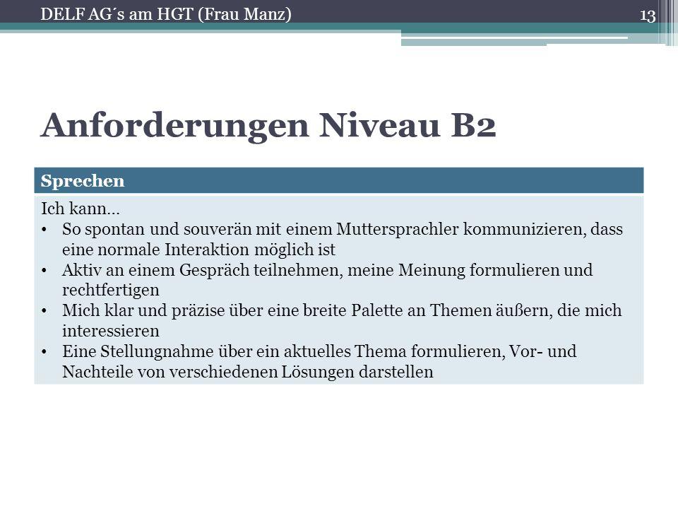 Anforderungen Niveau B2 Schreiben Ich kann… Unterschiedliche Ideen und Lösungsmöglichkeiten für ein Problem gegeneinander abwägen Informationen und Argumente aus unterschiedlichen Quellen zusammenfassen Über Ursachen, Folgen und hypothetische Situationen spekulieren 14 DELF AG´s am HGT (Frau Manz)