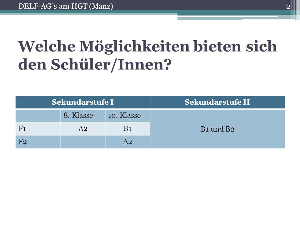 Welche Möglichkeiten bieten sich den Schüler/Innen? Sekundarstufe ISekundarstufe II 8. Klasse10. Klasse B1 und B2 F1A2B1 F2A2 2 DELF-AG´s am HGT (Manz