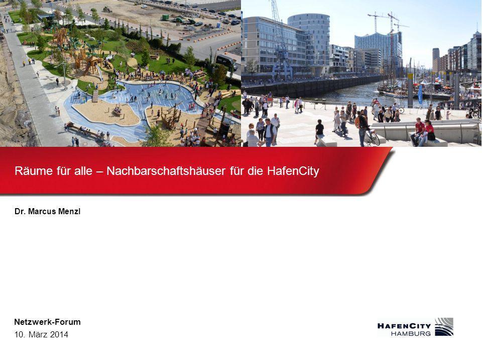 Räume für alle – Nachbarschaftshäuser für die HafenCity Dr. Marcus Menzl Netzwerk-Forum 10. März 2014