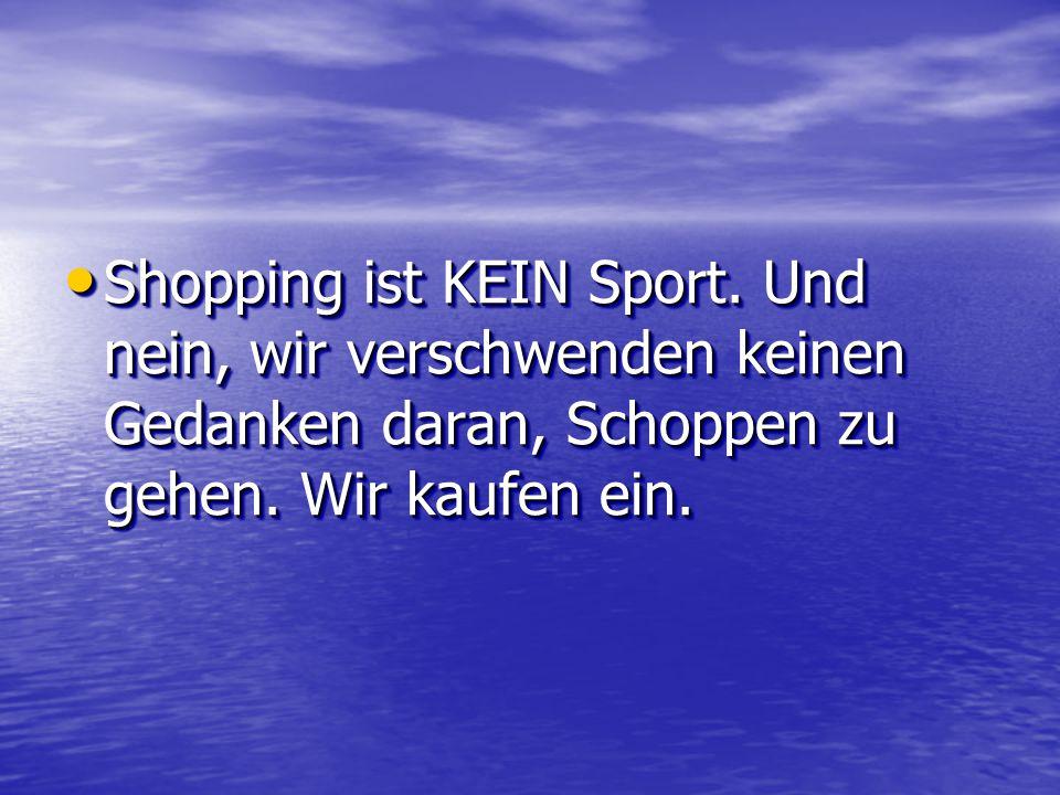 Shopping ist KEIN Sport. Und nein, wir verschwenden keinen Gedanken daran, Schoppen zu gehen.