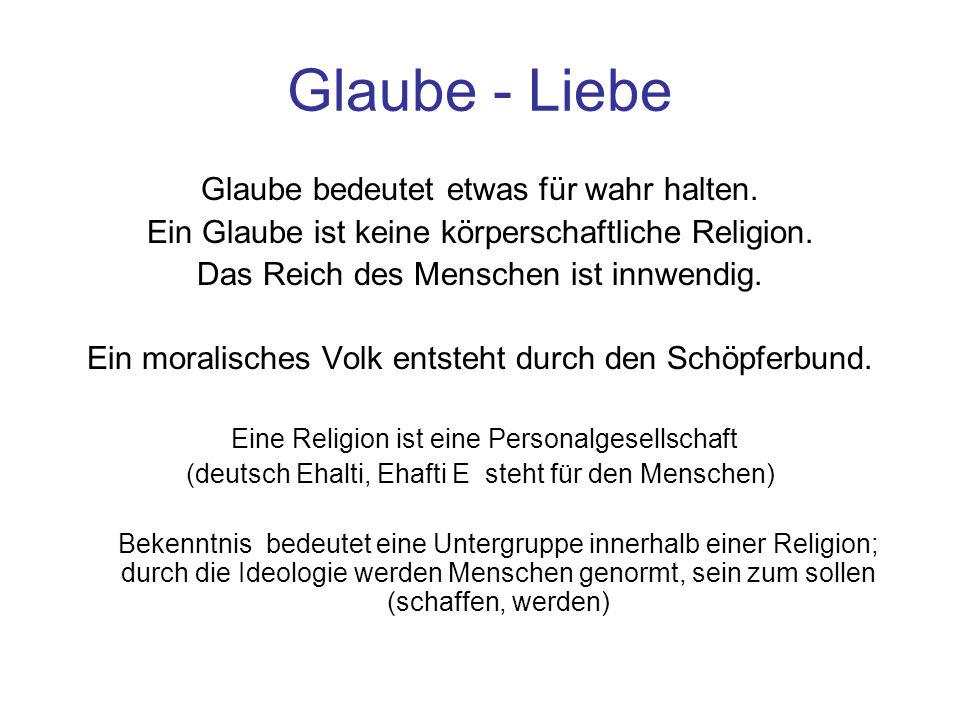 Glaube - Liebe Glaube bedeutet etwas für wahr halten. Ein Glaube ist keine körperschaftliche Religion. Das Reich des Menschen ist innwendig. Ein moral