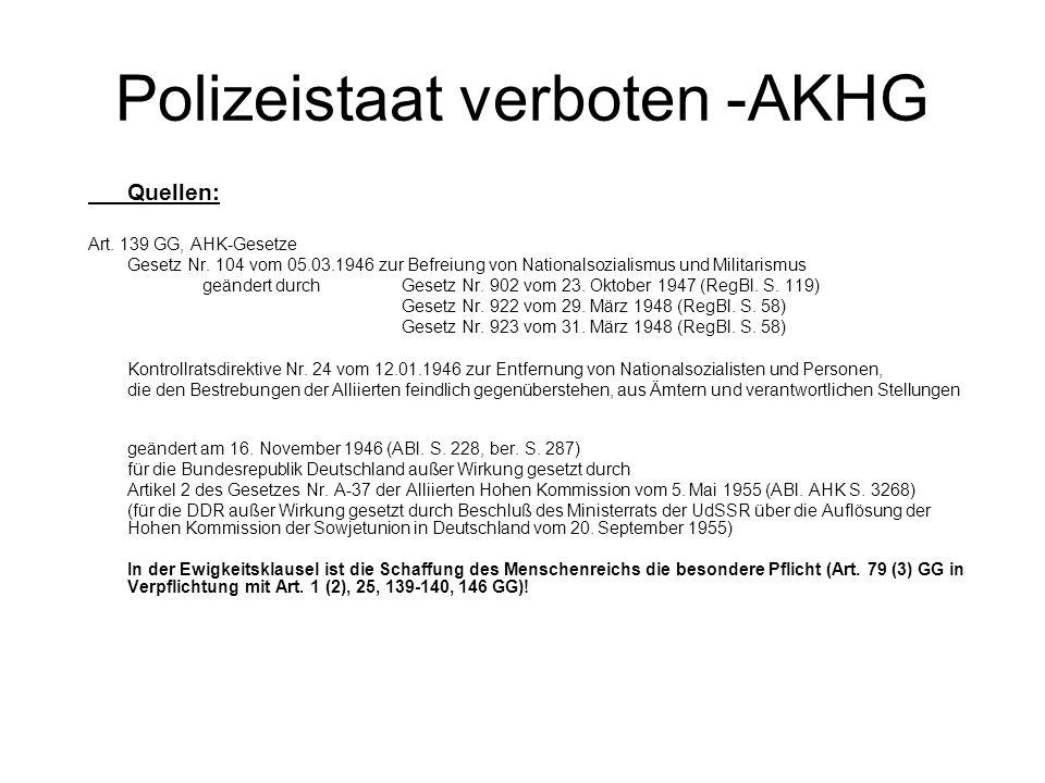 Polizeistaat verboten -AKHG Quellen: Art. 139 GG, AHK-Gesetze Gesetz Nr. 104 vom 05.03.1946 zur Befreiung von Nationalsozialismus und Militarismus geä
