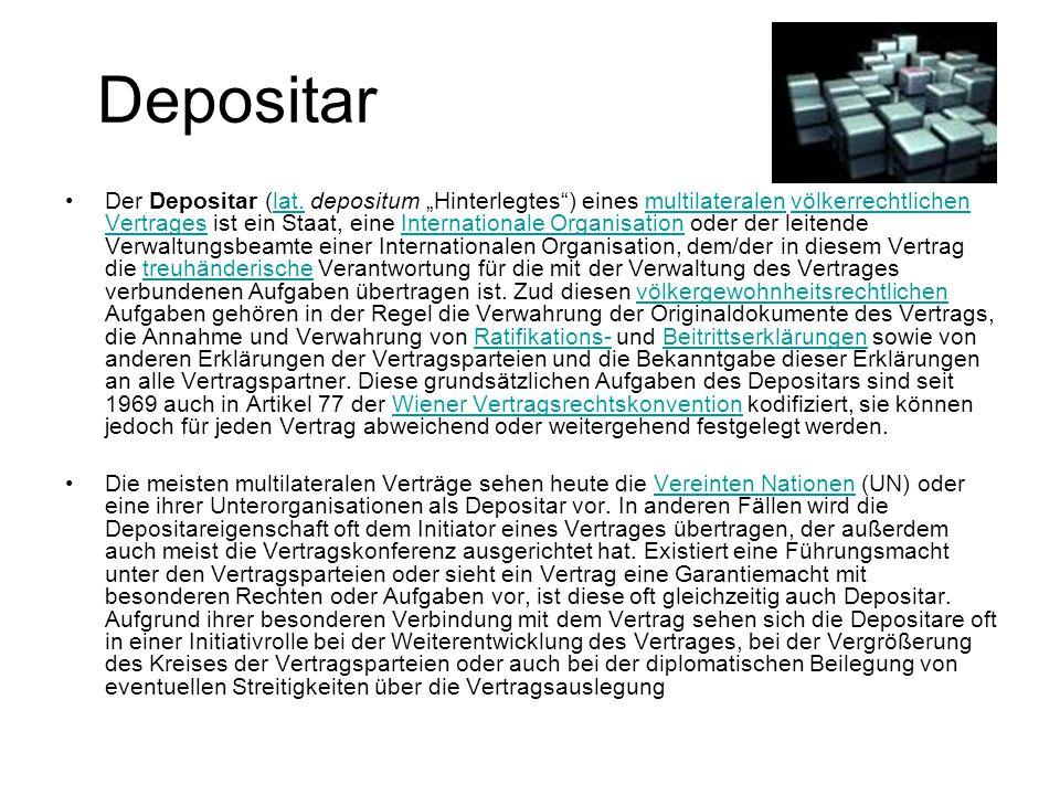"""Depositar Der Depositar (lat. depositum """"Hinterlegtes"""") eines multilateralen völkerrechtlichen Vertrages ist ein Staat, eine Internationale Organisati"""