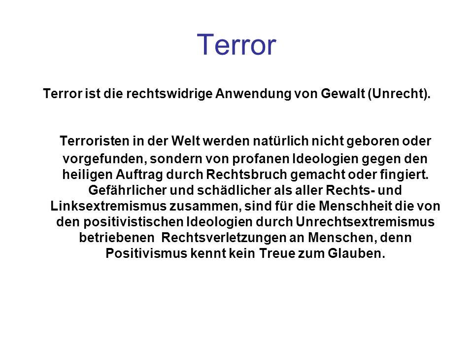 Terror Terror ist die rechtswidrige Anwendung von Gewalt (Unrecht). Terroristen in der Welt werden natürlich nicht geboren oder vorgefunden, sondern v