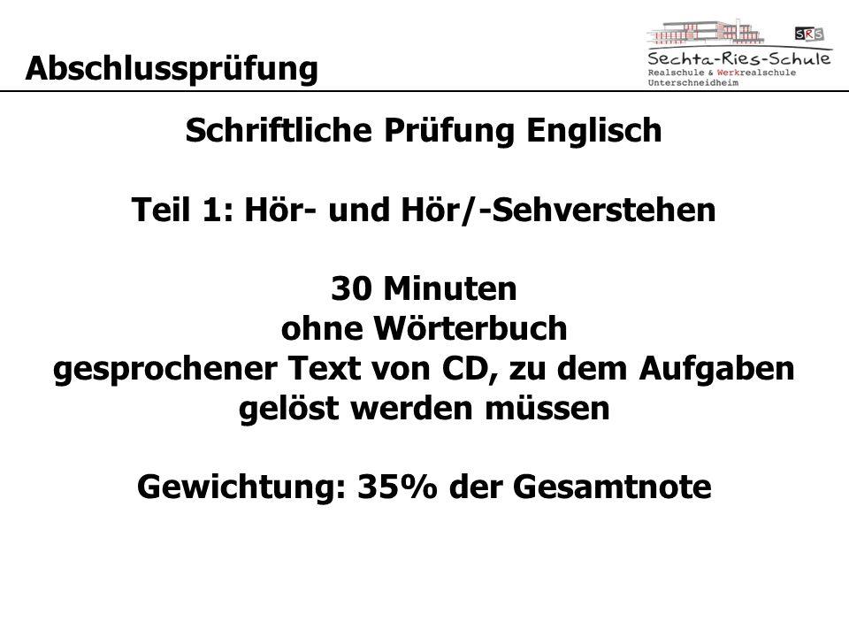 Abschlussprüfung Schriftliche Prüfung Englisch Teil 1: Hör- und Hör/-Sehverstehen 30 Minuten ohne Wörterbuch gesprochener Text von CD, zu dem Aufgaben gelöst werden müssen Gewichtung: 35% der Gesamtnote