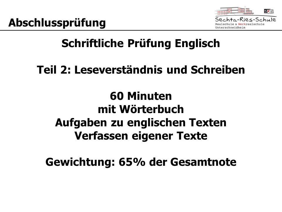 Abschlussprüfung Schriftliche Prüfung Englisch Teil 2: Leseverständnis und Schreiben 60 Minuten mit Wörterbuch Aufgaben zu englischen Texten Verfassen eigener Texte Gewichtung: 65% der Gesamtnote