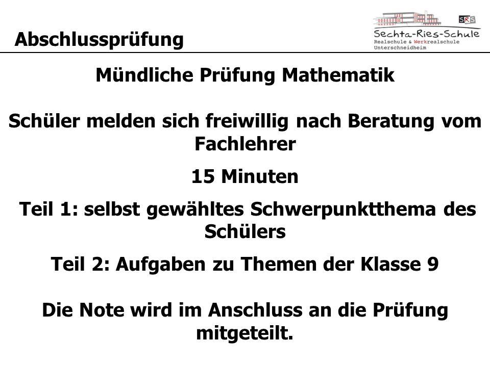 Abschlussprüfung Mündliche Prüfung Mathematik Schüler melden sich freiwillig nach Beratung vom Fachlehrer 15 Minuten Teil 1: selbst gewähltes Schwerpu