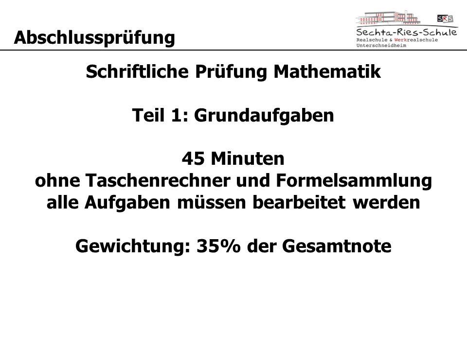 Abschlussprüfung Schriftliche Prüfung Mathematik Teil 1: Grundaufgaben 45 Minuten ohne Taschenrechner und Formelsammlung alle Aufgaben müssen bearbeitet werden Gewichtung: 35% der Gesamtnote