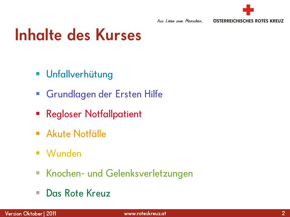 www.roteskreuz.at Version Oktober | 2011 Inhalte des Kurses  Unfallverhütung  Grundlagen der Ersten Hilfe  Regloser Notfallpatient  Akute Notfälle  Wunden  Knochen- und Gelenksverletzungen  Das Rote Kreuz 2