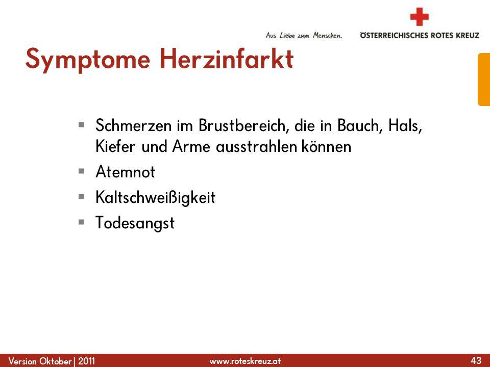 www.roteskreuz.at Version Oktober | 2011 Symptome Herzinfarkt  Schmerzen im Brustbereich, die in Bauch, Hals, Kiefer und Arme ausstrahlen können  Atemnot  Kaltschweißigkeit  Todesangst 43