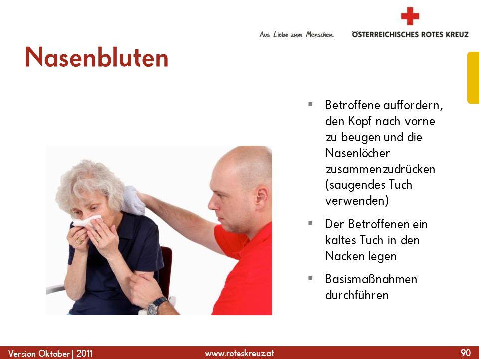 www.roteskreuz.at Version Oktober | 2011 Nasenbluten 90  Betroffene auffordern, den Kopf nach vorne zu beugen und die Nasenlöcher zusammenzudrücken (saugendes Tuch verwenden)  Der Betroffenen ein kaltes Tuch in den Nacken legen  Basismaßnahmen durchführen