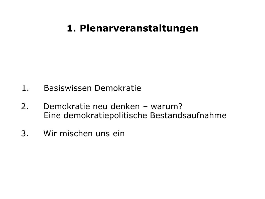 1. Plenarveranstaltungen 1. Basiswissen Demokratie 2. Demokratie neu denken – warum? Eine demokratiepolitische Bestandsaufnahme 3. Wir mischen uns ein