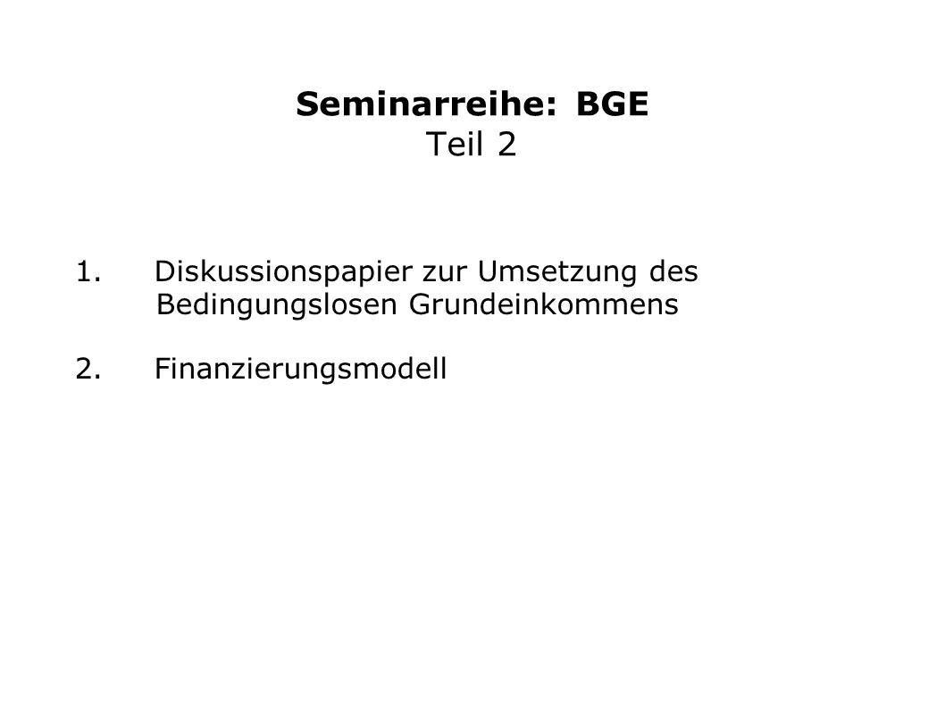 Seminarreihe: BGE Teil 2 1. Diskussionspapier zur Umsetzung des Bedingungslosen Grundeinkommens 2. Finanzierungsmodell