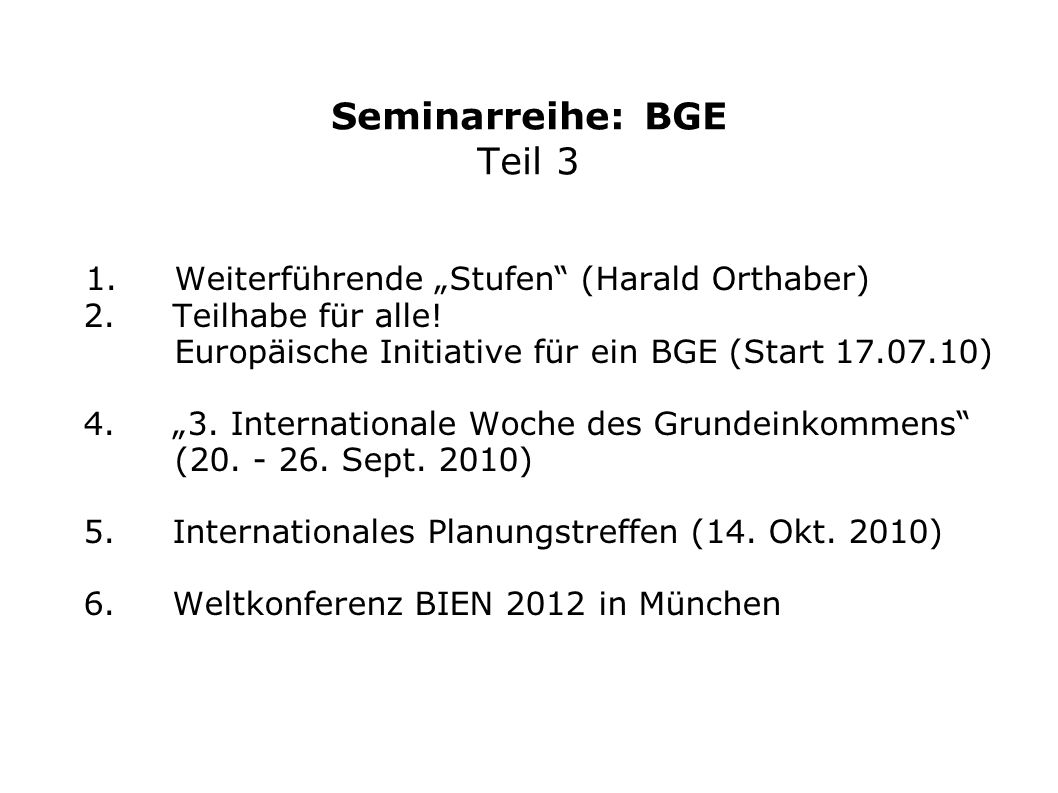 """Seminarreihe: BGE Teil 3 1. Weiterführende """"Stufen"""" (Harald Orthaber) 2. Teilhabe für alle! Europäische Initiative für ein BGE (Start 17.07.10) 4. """"3."""