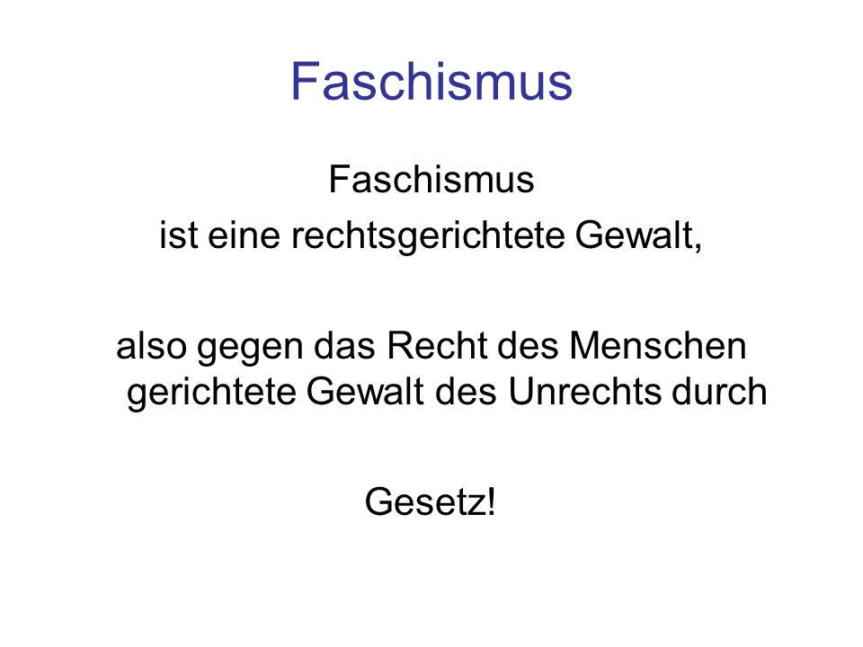 Faschismus ist eine rechtsgerichtete Gewalt, also gegen das Recht des Menschen gerichtete Gewalt des Unrechts durch Gesetz!
