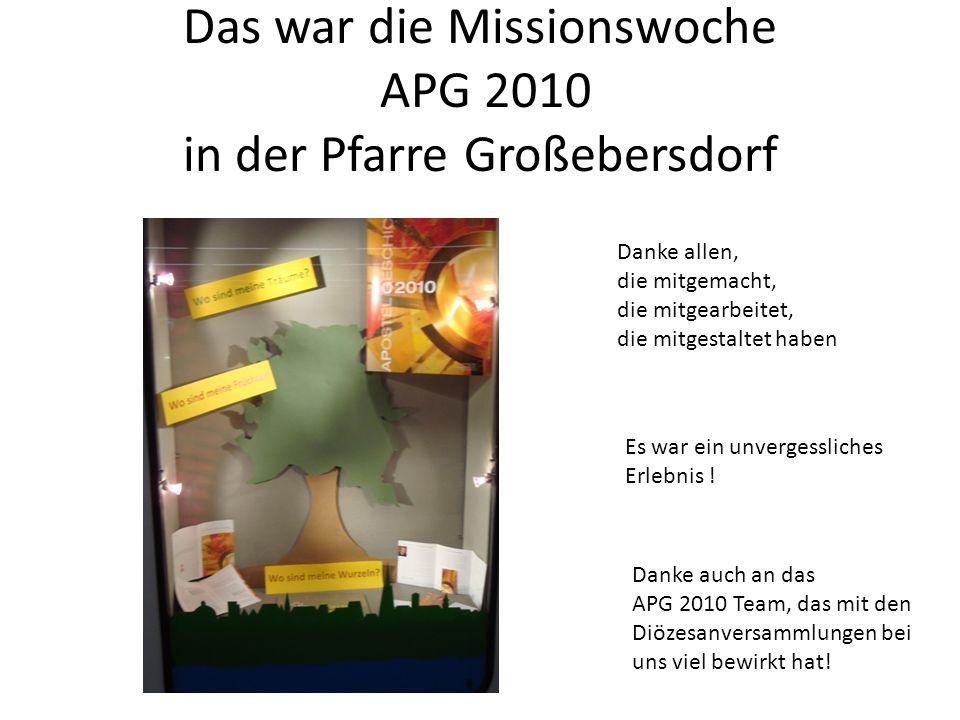 Das war die Missionswoche APG 2010 in der Pfarre Großebersdorf Danke allen, die mitgemacht, die mitgearbeitet, die mitgestaltet haben Es war ein unvergessliches Erlebnis .