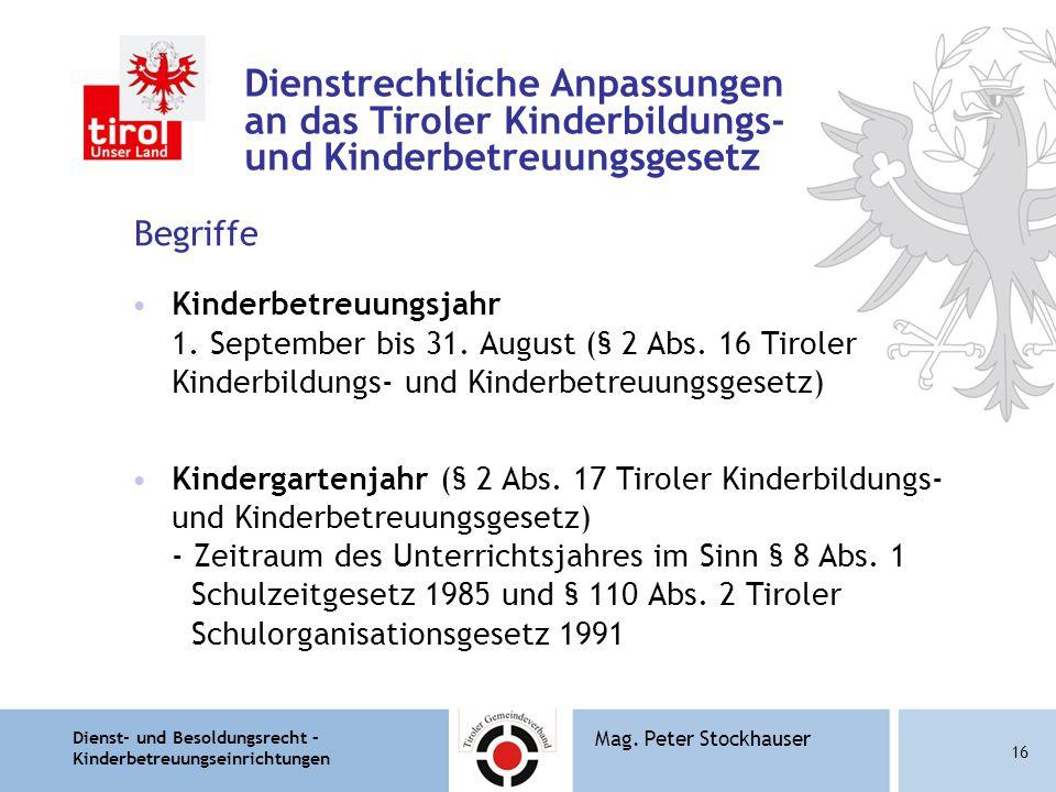 Dienst- und Besoldungsrecht – Kinderbetreuungseinrichtungen 16 Mag. Peter Stockhauser Dienstrechtliche Anpassungen an das Tiroler Kinderbildungs- und
