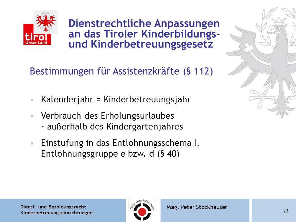 Dienst- und Besoldungsrecht – Kinderbetreuungseinrichtungen 22 Mag. Peter Stockhauser Dienstrechtliche Anpassungen an das Tiroler Kinderbildungs- und