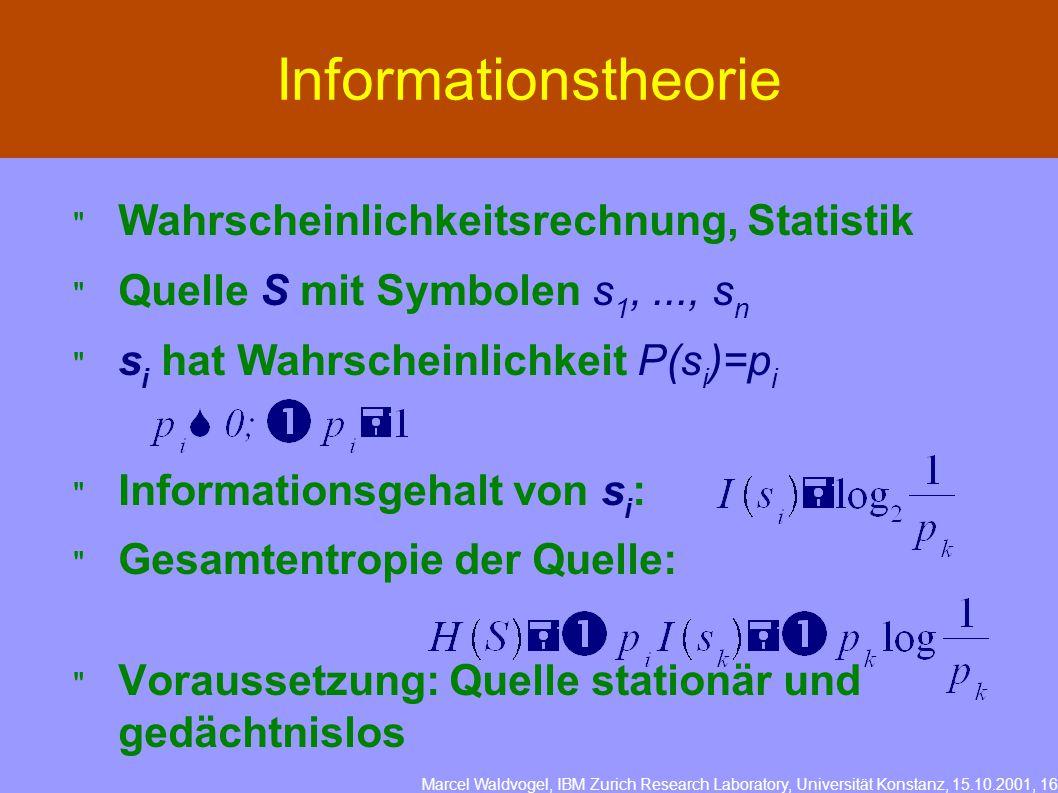 Marcel Waldvogel, IBM Zurich Research Laboratory, Universität Konstanz, 15.10.2001, 16 Informationstheorie  Wahrscheinlichkeitsrechnung, Statistik  Quelle S mit Symbolen s 1,..., s n  s i hat Wahrscheinlichkeit P(s i )=p i  Informationsgehalt von s i :  Gesamtentropie der Quelle:  Voraussetzung: Quelle stationär und gedächtnislos