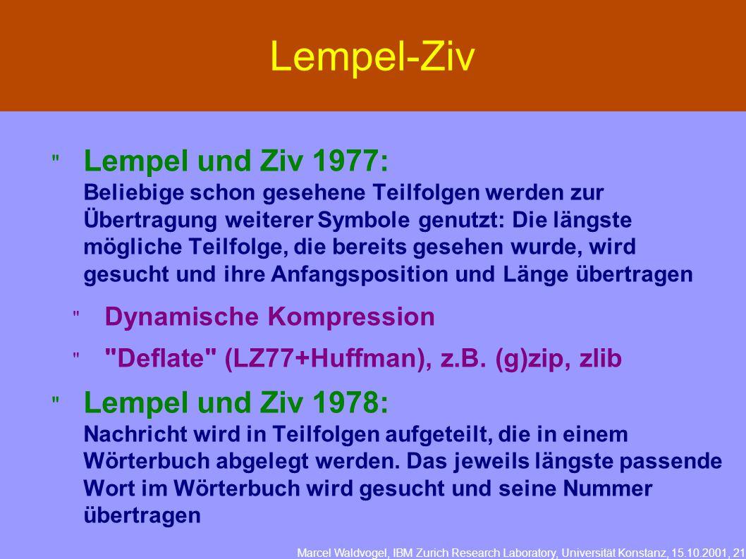 Marcel Waldvogel, IBM Zurich Research Laboratory, Universität Konstanz, 15.10.2001, 21 Lempel-Ziv  Lempel und Ziv 1977: Beliebige schon gesehene Teilfolgen werden zur Übertragung weiterer Symbole genutzt: Die längste mögliche Teilfolge, die bereits gesehen wurde, wird gesucht und ihre Anfangsposition und Länge übertragen  Dynamische Kompression  Deflate (LZ77+Huffman), z.B.