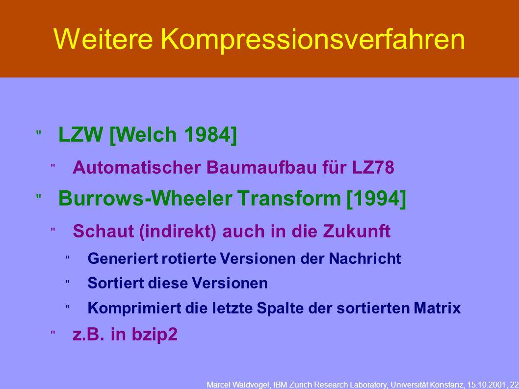 Marcel Waldvogel, IBM Zurich Research Laboratory, Universität Konstanz, 15.10.2001, 22 Weitere Kompressionsverfahren  LZW [Welch 1984]  Automatischer Baumaufbau für LZ78  Burrows-Wheeler Transform [1994]  Schaut (indirekt) auch in die Zukunft  Generiert rotierte Versionen der Nachricht  Sortiert diese Versionen  Komprimiert die letzte Spalte der sortierten Matrix  z.B.