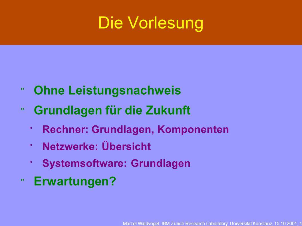 Marcel Waldvogel, IBM Zurich Research Laboratory, Universität Konstanz, 15.10.2001, 4 Die Vorlesung  Ohne Leistungsnachweis  Grundlagen für die Zukunft  Rechner: Grundlagen, Komponenten  Netzwerke: Übersicht  Systemsoftware: Grundlagen  Erwartungen