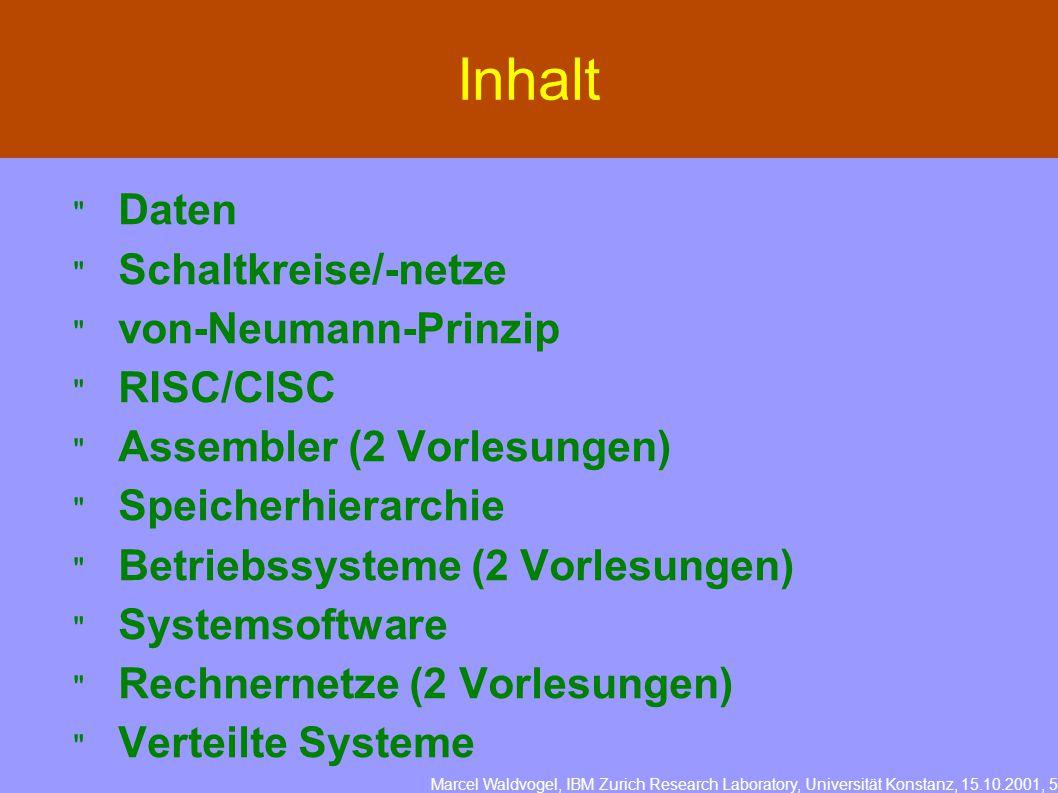 Marcel Waldvogel, IBM Zurich Research Laboratory, Universität Konstanz, 15.10.2001, 5 Inhalt  Daten  Schaltkreise/-netze  von-Neumann-Prinzip  RISC/CISC  Assembler (2 Vorlesungen)  Speicherhierarchie  Betriebssysteme (2 Vorlesungen)  Systemsoftware  Rechnernetze (2 Vorlesungen)  Verteilte Systeme