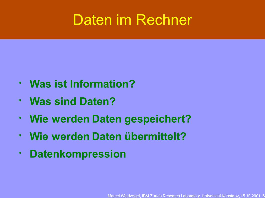 Marcel Waldvogel, IBM Zurich Research Laboratory, Universität Konstanz, 15.10.2001, 6 Daten im Rechner  Was ist Information.