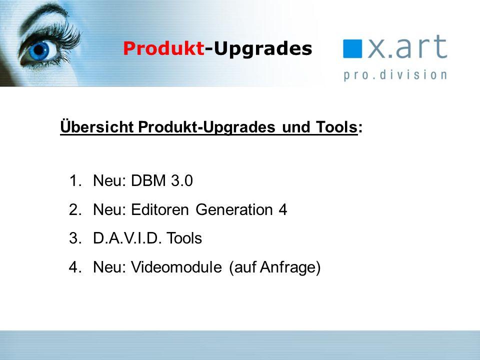 1.Neu: DBM 3.0 2.Neu: Editoren Generation 4 3.D.A.V.I.D. Tools 4.Neu: Videomodule (auf Anfrage) Übersicht Produkt-Upgrades und Tools: Produkt-Upgrades