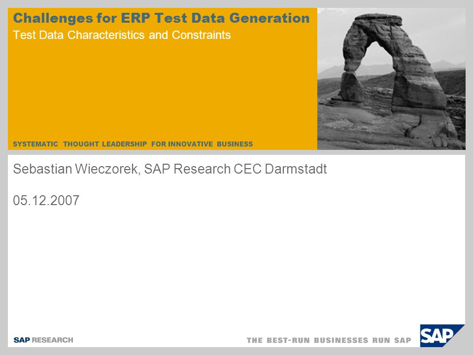 SYSTEMATIC THOUGHT LEADERSHIP FOR INNOVATIVE BUSINESS Challenges for ERP Test Data Generation Test Data Characteristics and Constraints Sebastian Wieczorek, SAP Research CEC Darmstadt
