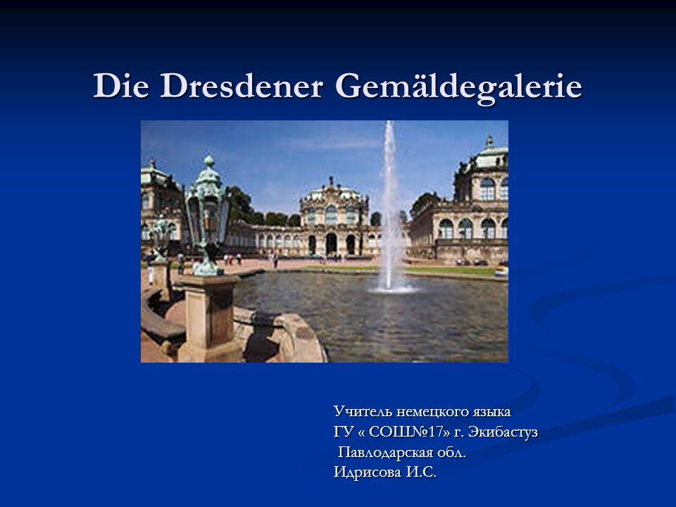 Die Dresdener Gemäldegalerie Учитель немецкого языка ГУ « СОШ№17» г.