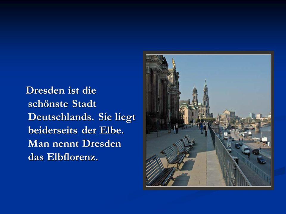Dresden ist die schönste Stadt Deutschlands. Sie liegt beiderseits der Elbe. Man nennt Dresden das Elbflorenz. Dresden ist die schönste Stadt Deutschl