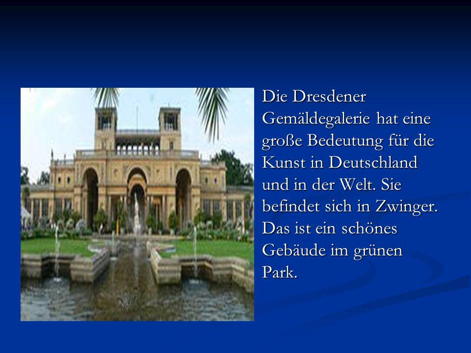 Die Dresdener Gemäldegalerie hat eine große Bedeutung für die Kunst in Deutschland und in der Welt. Sie befindet sich in Zwinger. Das ist ein schönes