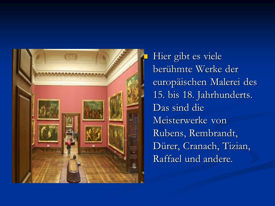 Hier gibt es viele berühmte Werke der europäischen Malerei des 15. bis 18. Jahrhunderts. Das sind die Meisterwerke von Rubens, Rembrandt, Dürer, Crana