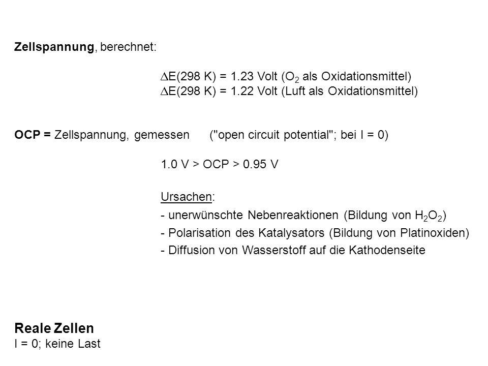 Reale Zellen I = 0; keine Last Zellspannung, berechnet: DE(298 K) = 1.23 Volt (O 2 als Oxidationsmittel) DE(298 K) = 1.22 Volt (Luft als Oxidationsmit