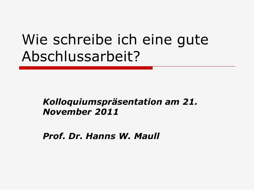 Wie schreibe ich eine gute Abschlussarbeit? Kolloquiumspräsentation am 21. November 2011 Prof. Dr. Hanns W. Maull