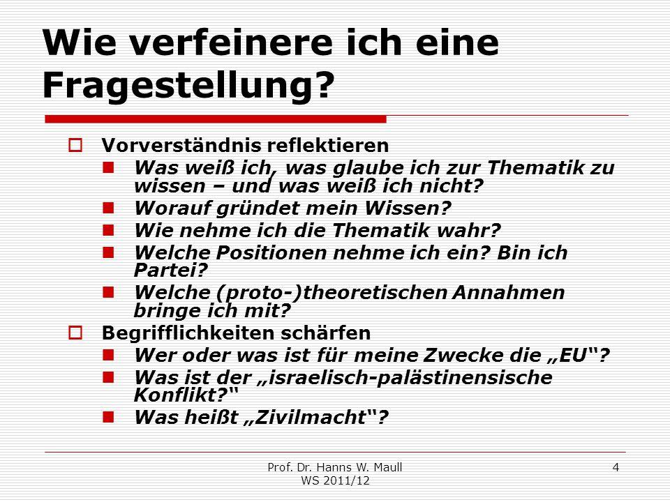 Prof. Dr. Hanns W. Maull WS 2011/12 4 Wie verfeinere ich eine Fragestellung?  Vorverständnis reflektieren Was weiß ich, was glaube ich zur Thematik z